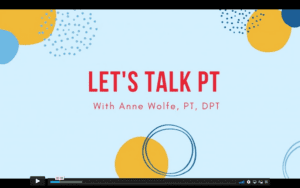 """Pale blue background with yellow and blue circles and dots. Red letters say """"Lets talk PT"""" on the first line, and below it says """"With Anne Wolfe PT, DPT"""""""